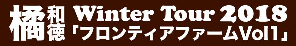 橘 和徳 winter tour 2018 「フロンティアファームvol.1」